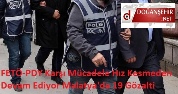 FETÖ-PDY Karşı Mücadele Hız Kesmeden Devam Ediyor Malatya'da 19 Gözalti