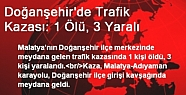 Doğanşehir  meydana gelen trafik kazasında 1 kişi öldü 3 kişi yaralandı